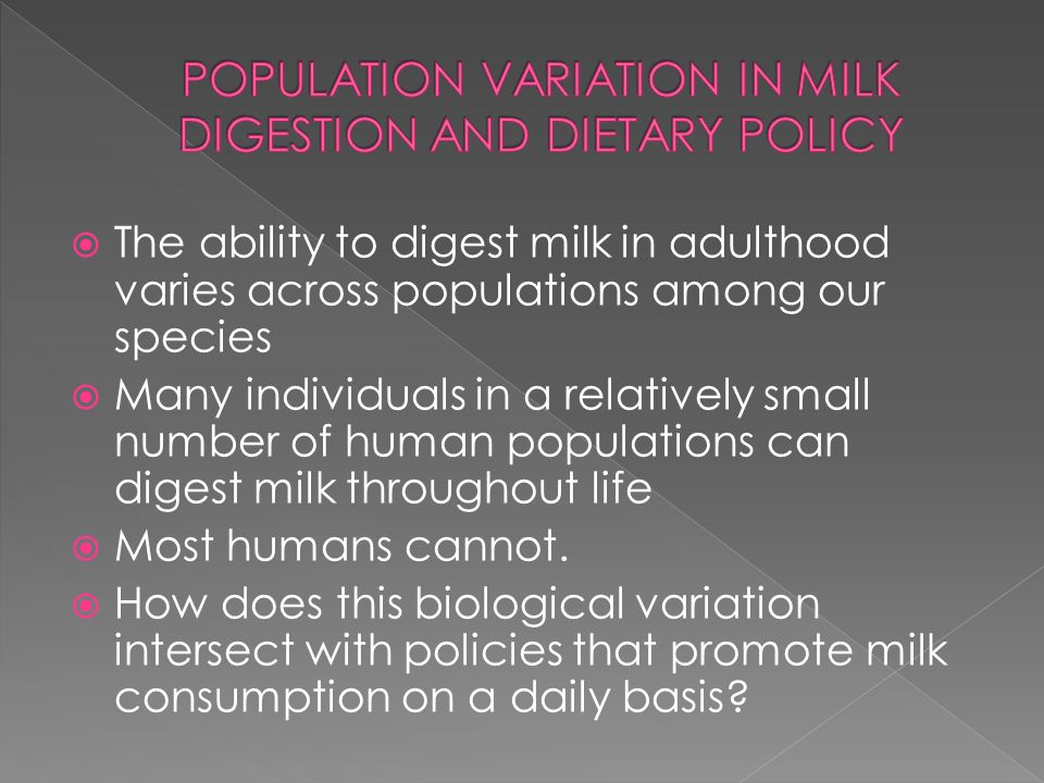 The ability to digest milk in adulthood varies across populations among our species Many individuals in a relatively small number of human populations can digest milk throughout life Most humans cannot.