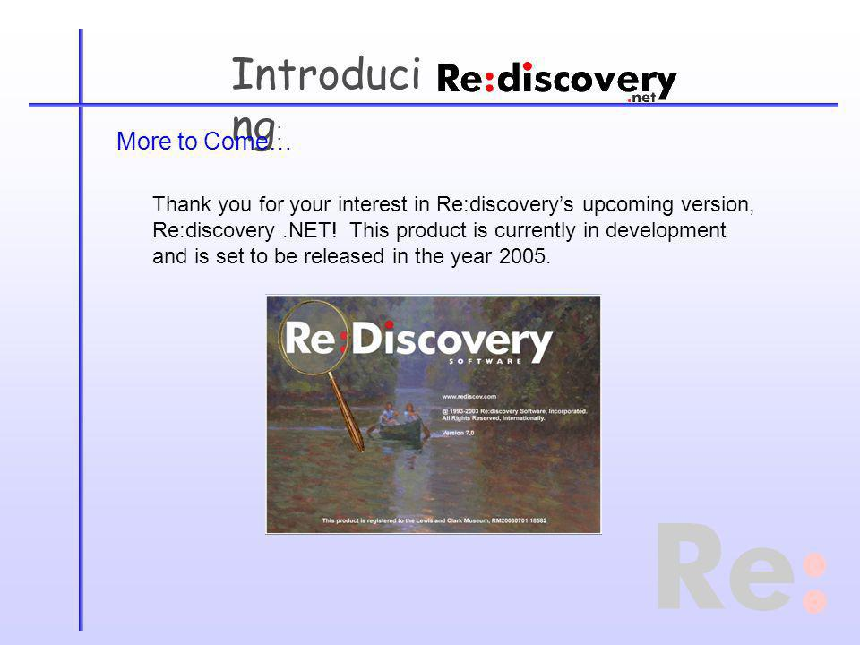 Introduci ng : More to Come… Thank you for your interest in Re:discoverys upcoming version, Re:discovery.NET.