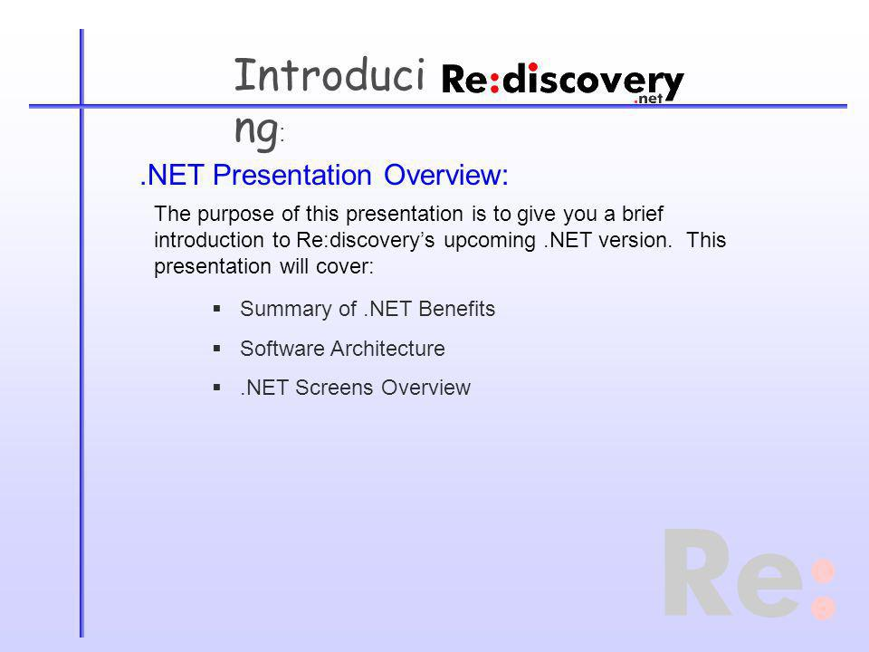.NET Presentation Overview: Summary of.NET Benefits Software Architecture.NET Screens Overview The purpose of this presentation is to give you a brief introduction to Re:discoverys upcoming.NET version.