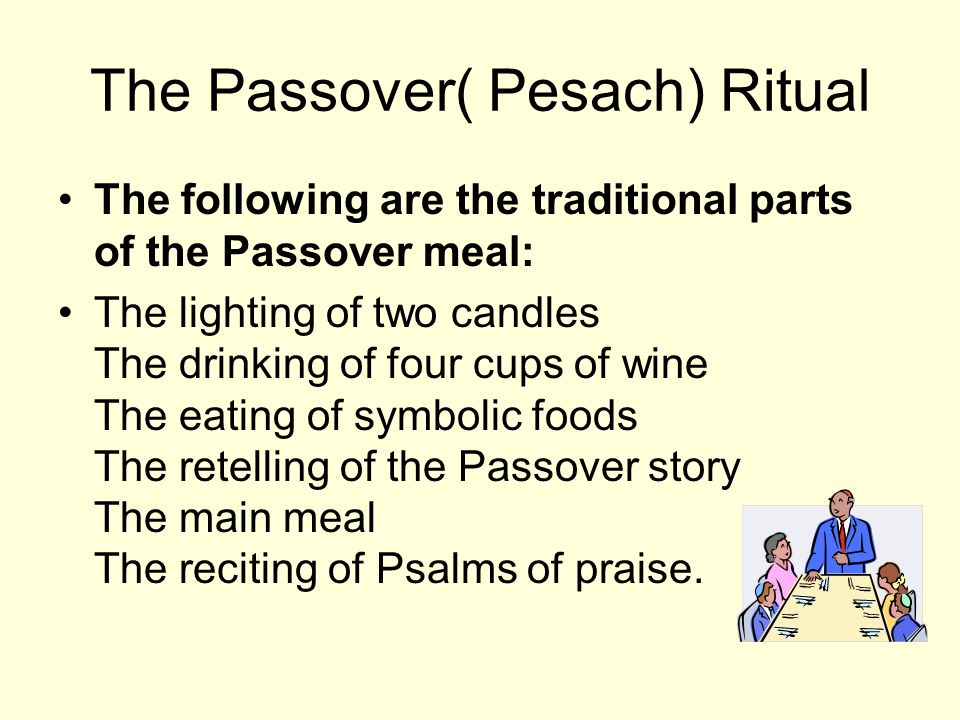 The Passover( Pesach) Ritual The following are the traditional parts of the Passover meal: The lighting of two candles The drinking of four cups of wine The eating of symbolic foods The retelling of the Passover story The main meal The reciting of Psalms of praise.