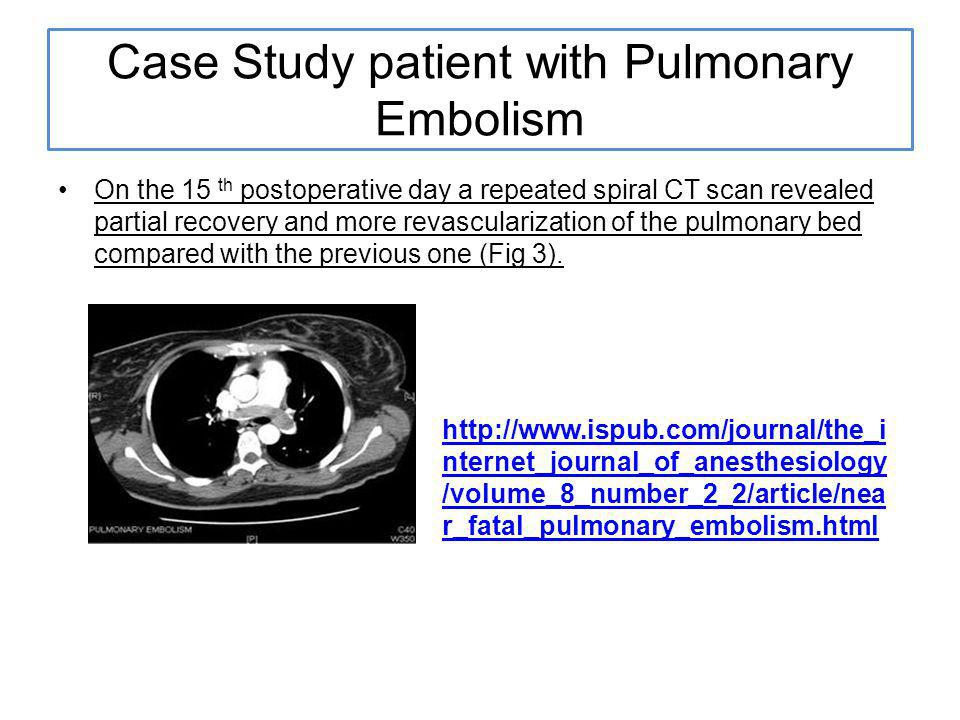 Case Study patient with Pulmonary Embolism On the 15 th postoperative day a repeated spiral CT scan revealed partial recovery and more revascularization of the pulmonary bed compared with the previous one (Fig 3).