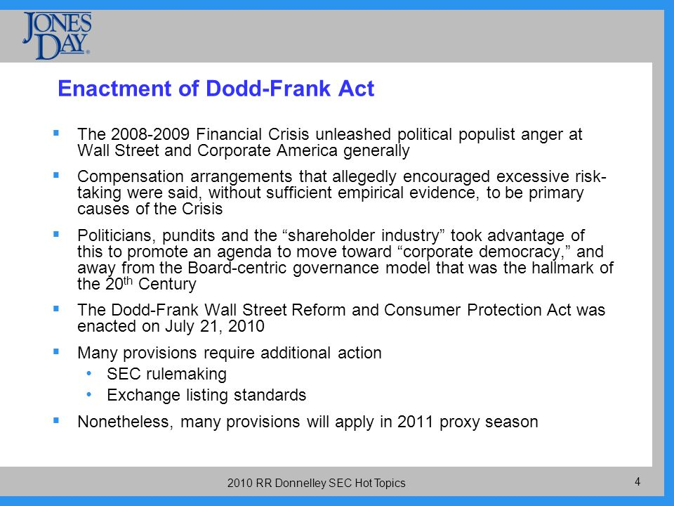 RR Donnelley SEC Hot Topics Enactment of Dodd-Frank Act The Financial Crisis unleashed political populist anger at Wall Street and Corporate America generally Compensation arrangements that allegedly encouraged excessive risk- taking were said, without sufficient empirical evidence, to be primary causes of the Crisis Politicians, pundits and the shareholder industry took advantage of this to promote an agenda to move toward corporate democracy, and away from the Board-centric governance model that was the hallmark of the 20 th Century The Dodd-Frank Wall Street Reform and Consumer Protection Act was enacted on July 21, 2010 Many provisions require additional action SEC rulemaking Exchange listing standards Nonetheless, many provisions will apply in 2011 proxy season