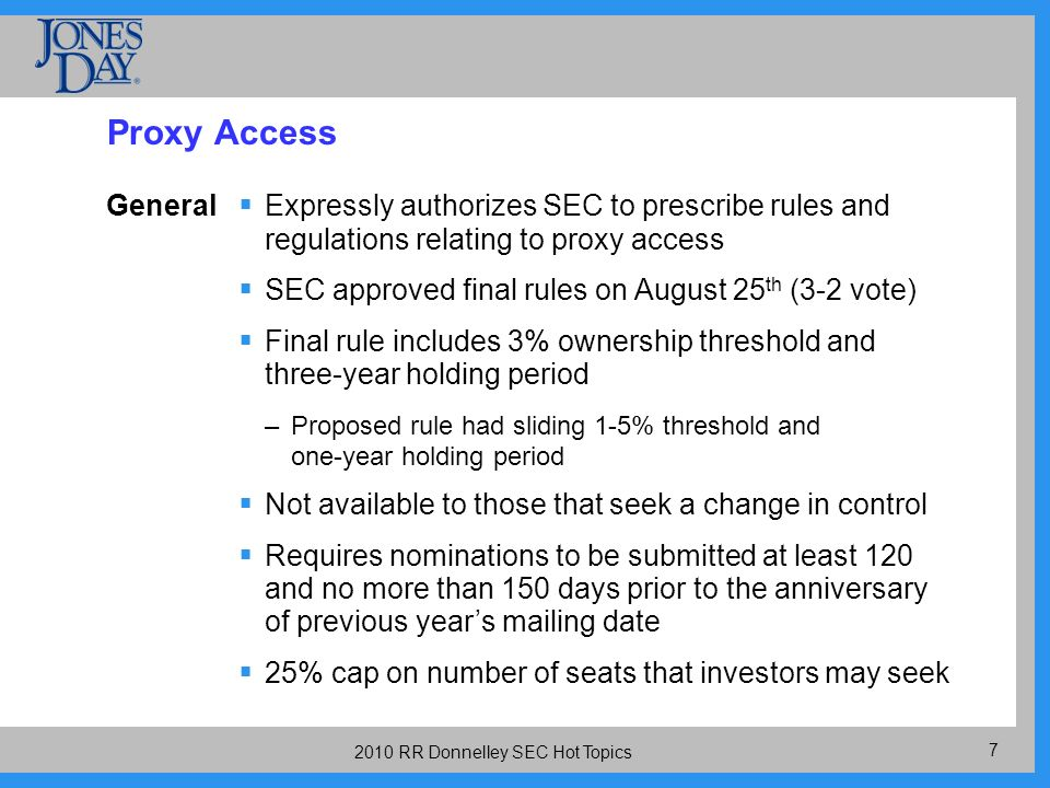 RR Donnelley SEC Hot Topics Proxy Access General Expressly authorizes SEC to prescribe rules and regulations relating to proxy access SEC approved final rules on August 25 th (3-2 vote) Final rule includes 3% ownership threshold and three-year holding period –Proposed rule had sliding 1-5% threshold and one-year holding period Not available to those that seek a change in control Requires nominations to be submitted at least 120 and no more than 150 days prior to the anniversary of previous years mailing date 25% cap on number of seats that investors may seek