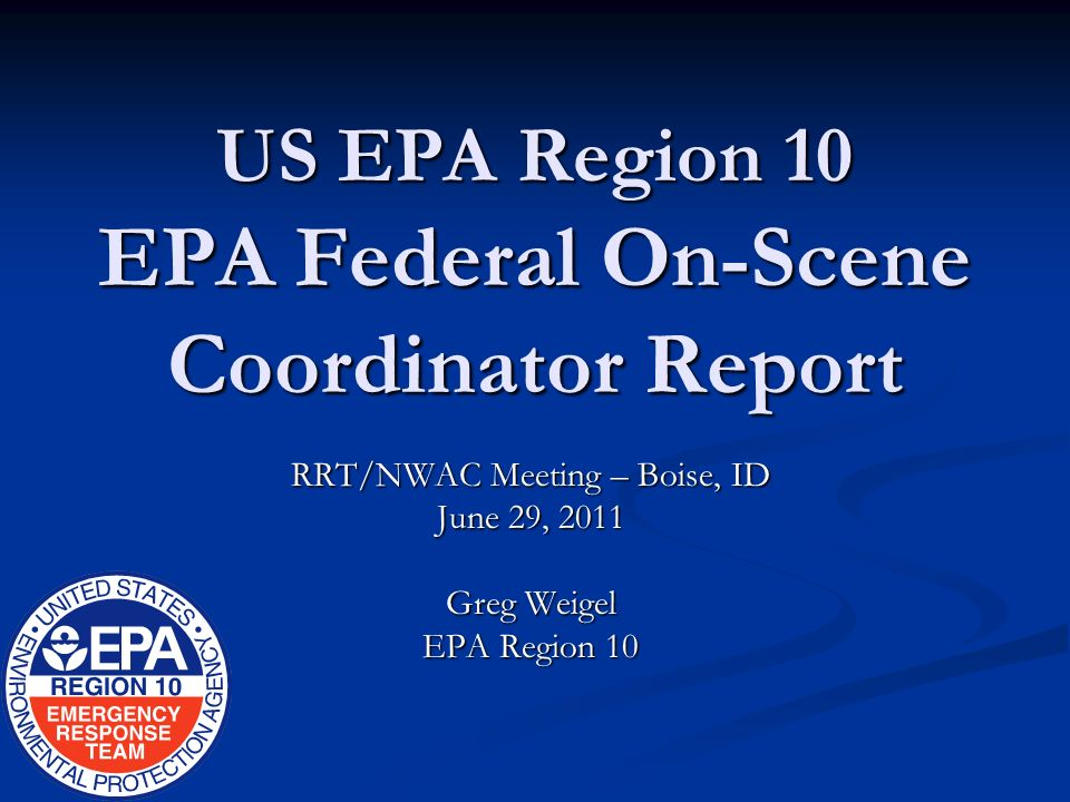 US EPA Region 10 EPA Federal On-Scene Coordinator Report RRT/NWAC Meeting – Boise, ID June 29, 2011 Greg Weigel EPA Region 10