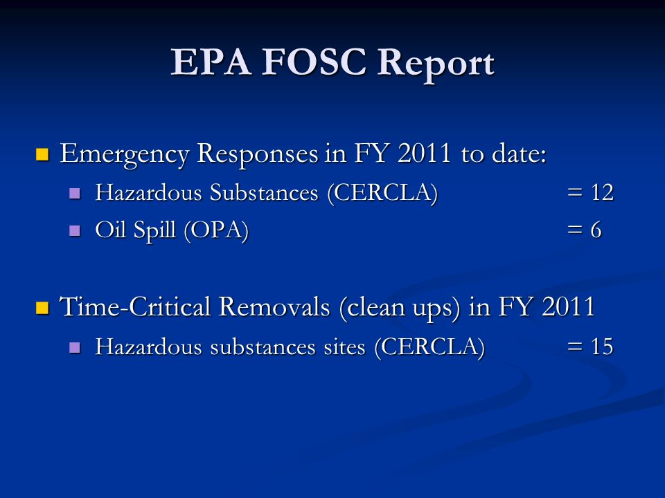 EPA FOSC Report Emergency Responses in FY 2011 to date: Emergency Responses in FY 2011 to date: Hazardous Substances (CERCLA) = 12 Hazardous Substances (CERCLA) = 12 Oil Spill (OPA) = 6 Oil Spill (OPA) = 6 Time-Critical Removals (clean ups) in FY 2011 Time-Critical Removals (clean ups) in FY 2011 Hazardous substances sites (CERCLA)= 15 Hazardous substances sites (CERCLA)= 15