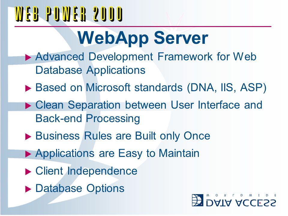 WebApp Server Advanced Development Framework for Web Database Applications Based on Microsoft standards (DNA, IIS, ASP) Clean Separation between User Interface and Back-end Processing Business Rules are Built only Once Applications are Easy to Maintain Client Independence Database Options