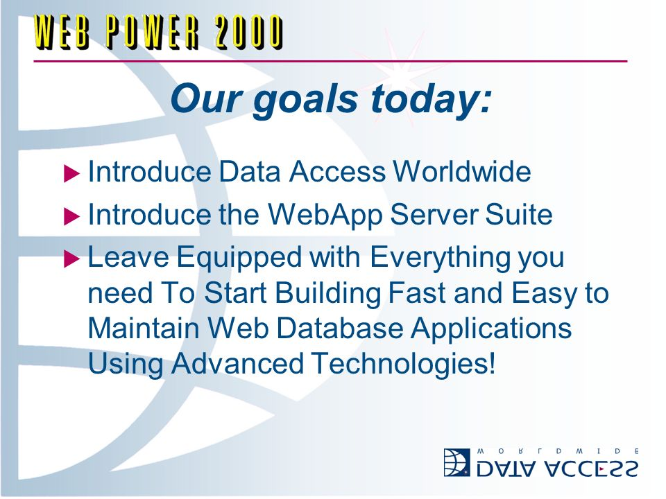 Our goals today: Introduce Data Access Worldwide Introduce the WebApp Server Suite Leave Equipped with Everything you need To Start Building Fast and Easy to Maintain Web Database Applications Using Advanced Technologies!