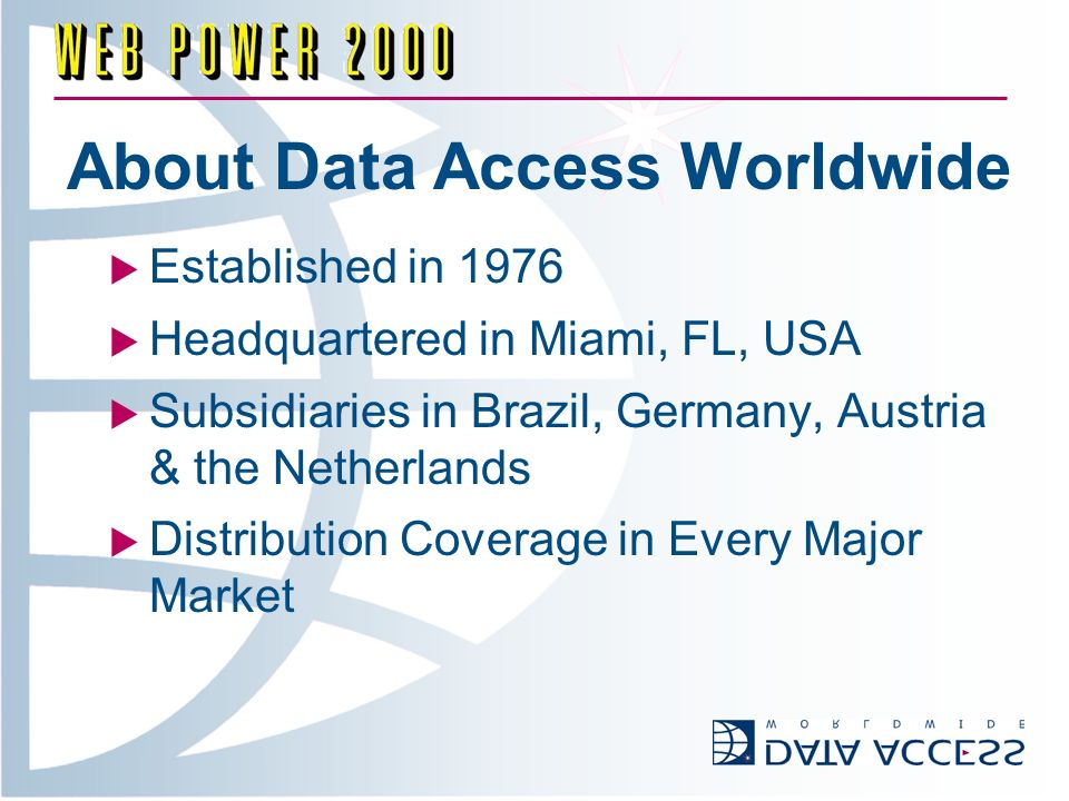 About Data Access Worldwide Established in 1976 Headquartered in Miami, FL, USA Subsidiaries in Brazil, Germany, Austria & the Netherlands Distribution Coverage in Every Major Market