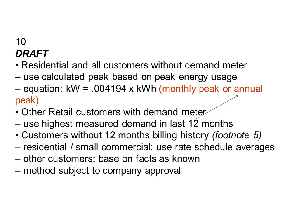 10 DRAFT Residential and all customers without demand meter – use calculated peak based on peak energy usage – equation: kW = x kWh (monthly peak or annual peak) Other Retail customers with demand meter – use highest measured demand in last 12 months Customers without 12 months billing history (footnote 5) – residential / small commercial: use rate schedule averages – other customers: base on facts as known – method subject to company approval