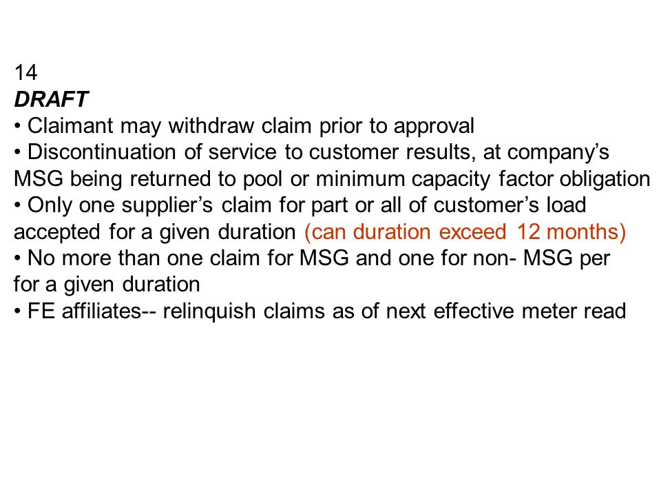 14 DRAFT Claimant may withdraw claim prior to approval Discontinuation of service to customer results, at companys MSG being returned to pool or minimum capacity factor obligation Only one suppliers claim for part or all of customers load accepted for a given duration (can duration exceed 12 months) No more than one claim for MSG and one for non- MSG per for a given duration FE affiliates-- relinquish claims as of next effective meter read