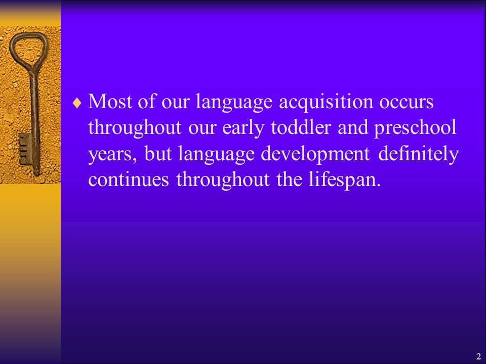 Most of our language acquisition occurs throughout our early toddler and preschool years, but language development definitely continues throughout the lifespan.