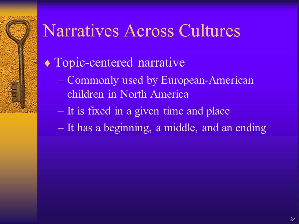 24 Narratives Across Cultures Topic-centered narrative –Commonly used by European-American children in North America –It is fixed in a given time and place –It has a beginning, a middle, and an ending
