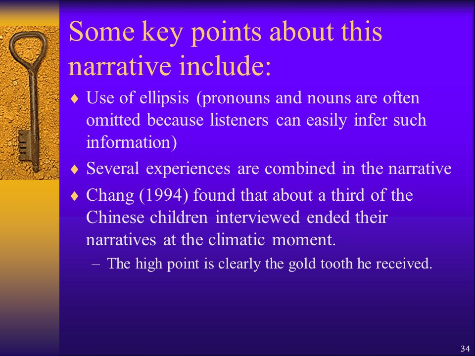 34 Some key points about this narrative include: Use of ellipsis (pronouns and nouns are often omitted because listeners can easily infer such information) Several experiences are combined in the narrative Chang (1994) found that about a third of the Chinese children interviewed ended their narratives at the climatic moment.