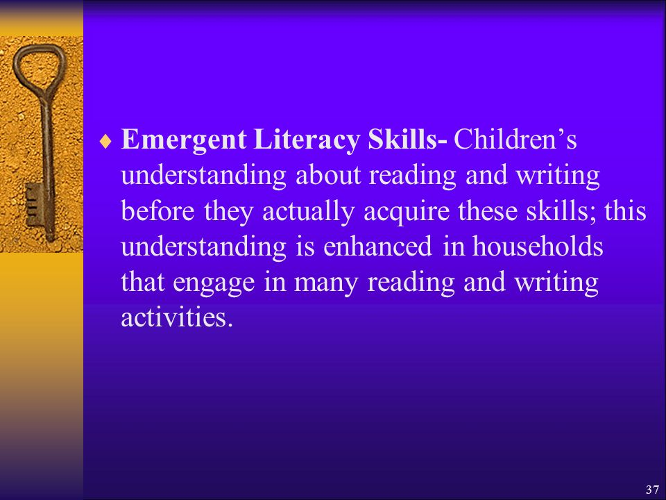 37 Emergent Literacy Skills- Childrens understanding about reading and writing before they actually acquire these skills; this understanding is enhanced in households that engage in many reading and writing activities.