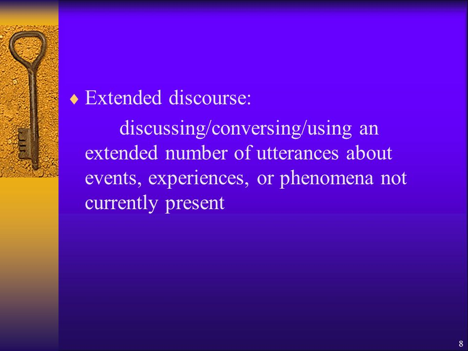 Extended discourse: discussing/conversing/using an extended number of utterances about events, experiences, or phenomena not currently present 8