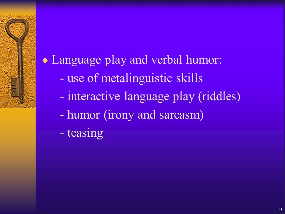 Language play and verbal humor: - use of metalinguistic skills - interactive language play (riddles) - humor (irony and sarcasm) - teasing 9