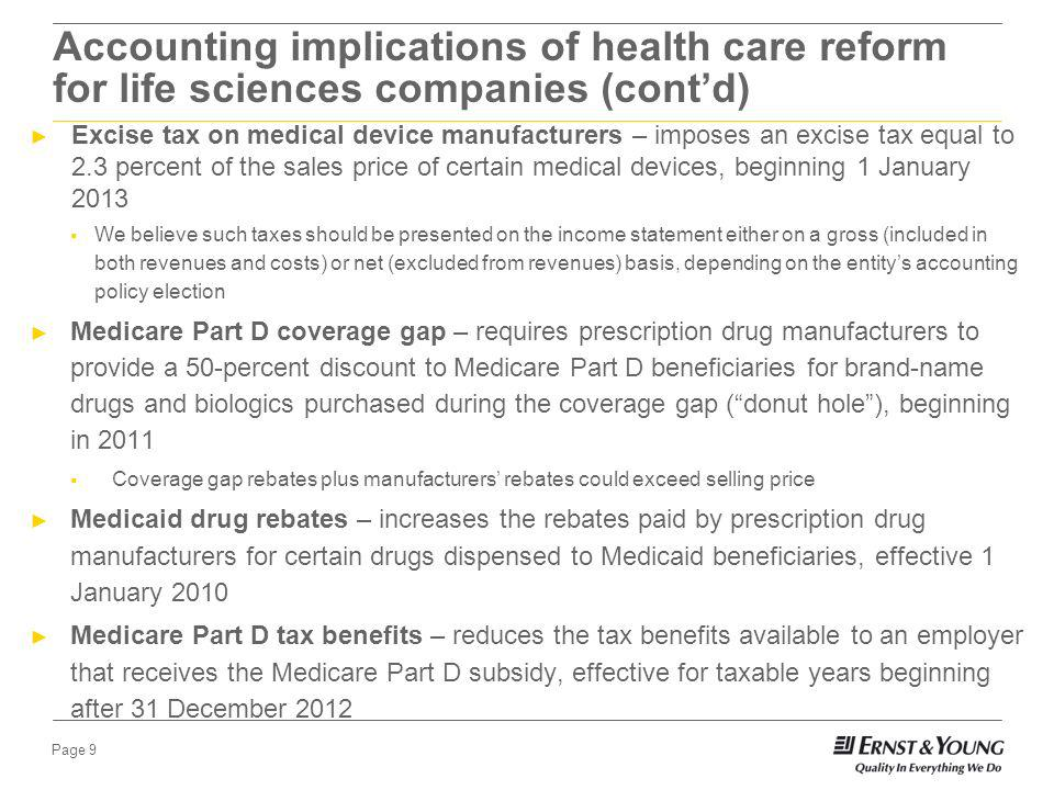 Page 8 Accounting implications of health care reform for life sciences companies In March 2010, the Patient Protection and Affordable Care Act was signed into law along with the related Health Care and Education Reconciliation Act of 2010 (collectively, the Act) The Act represents a major overhaul of the nations health system and also includes a number of provisions that have significant accounting implications Drug manufacturers fee – non-deductible annual fee on certain prescription drug manufacturers beginning 1 January 2011 Entity will be required to pay the annual fee if it sells branded prescription drugs to a specified government program (e.g., Medicare, Medicaid, etc.) in a given calendar year The fee is calculated based on the entitys relative market share of certain domestic sales for the preceding calendar year The fee is recognized in the calendar year in which it is payable (e.g., the fee payable in 2011 would be recognized in 2011) Proposed ASU specifies that upon recognition of the liability, the annual fee should be recognized over the benefit period using a straight-line method of allocation unless another method better allocated the fee over the calendar year