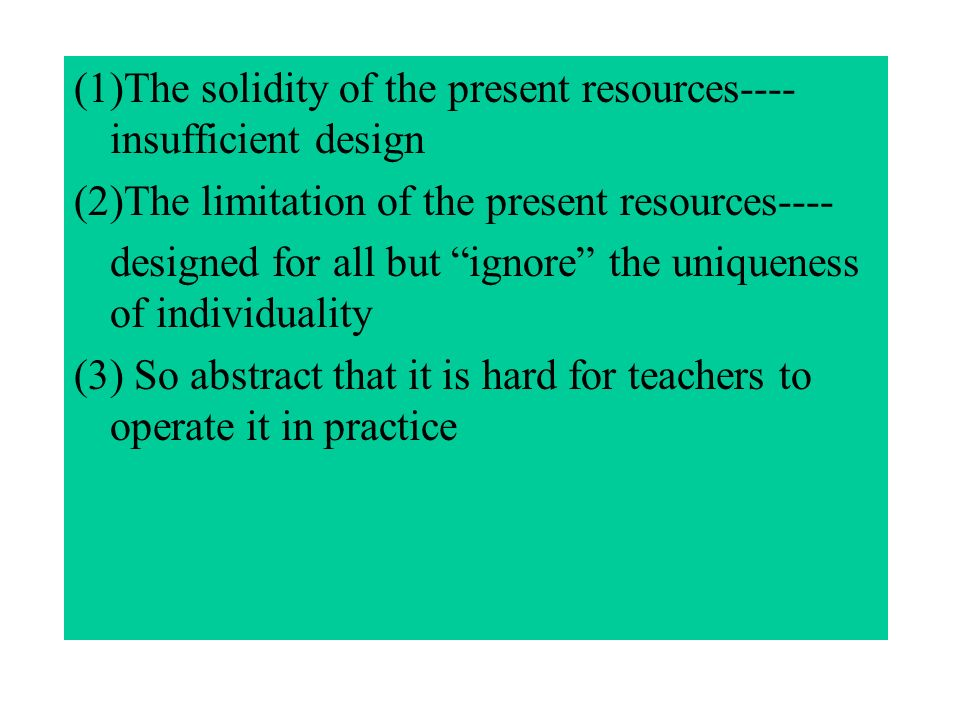 (1)The solidity of the present resources---- insufficient design (2)The limitation of the present resources---- designed for all but ignore the uniqueness of individuality (3) So abstract that it is hard for teachers to operate it in practice