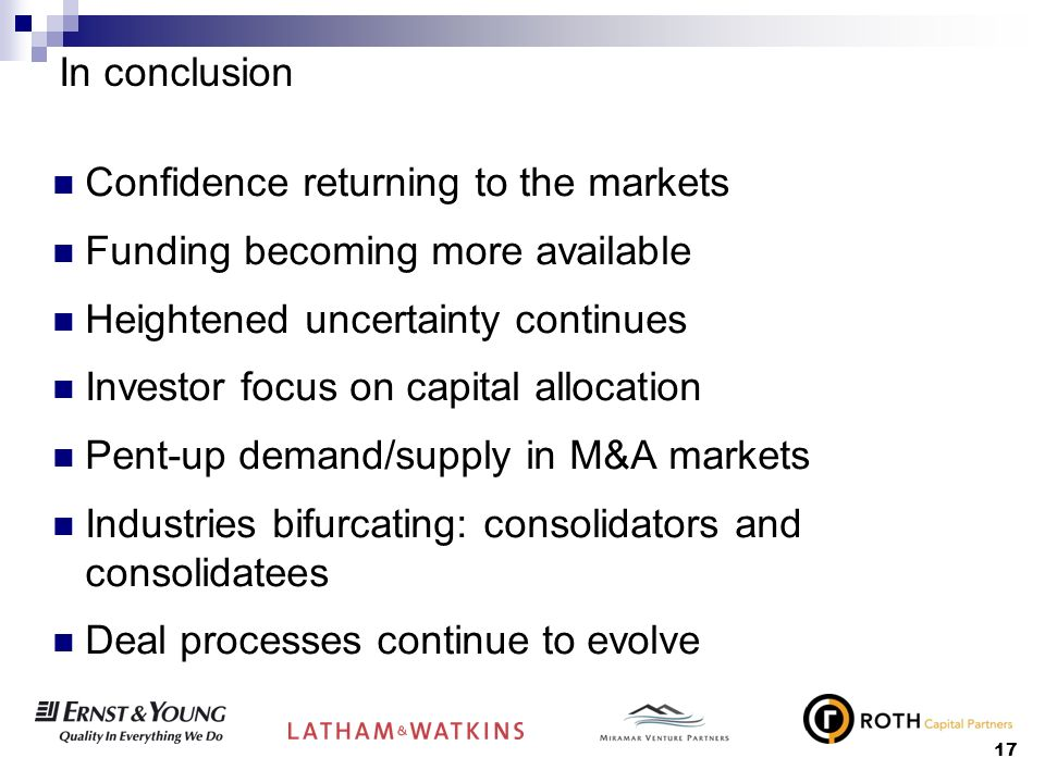 17 Confidence returning to the markets Funding becoming more available Heightened uncertainty continues Investor focus on capital allocation Pent-up demand/supply in M&A markets Industries bifurcating: consolidators and consolidatees Deal processes continue to evolve In conclusion