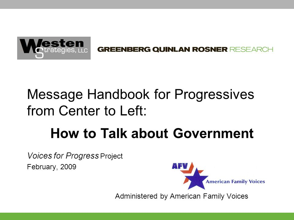 Voices for Progress Project February, 2009 Administered by American Family Voices Message Handbook for Progressives from Center to Left: How to Talk about Government