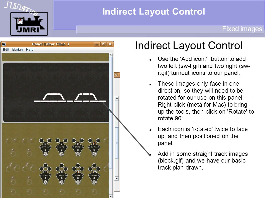 Indirect Layout Control Fixed images Use the Add icon: button to add two left (sw-l.gif) and two right (sw- r.gif) turnout icons to our panel.