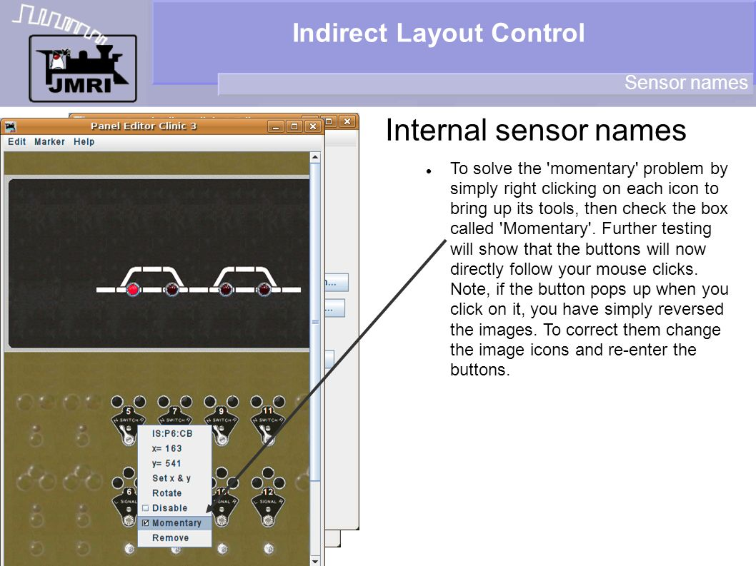 Indirect Layout Control Internal sensor names Sensor names To solve the momentary problem by simply right clicking on each icon to bring up its tools, then check the box called Momentary .