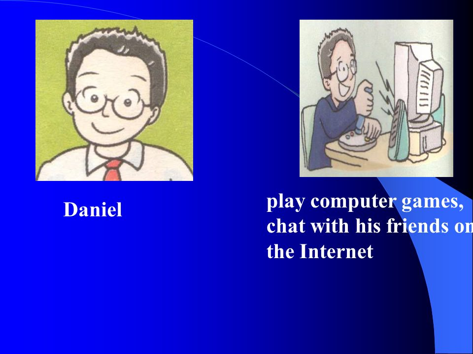 Daniel play computer games, chat with his friends on the Internet
