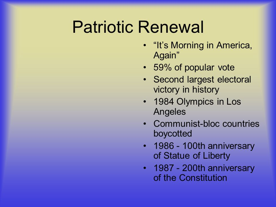 Patriotic Renewal Its Morning in America, Again 59% of popular vote Second largest electoral victory in history 1984 Olympics in Los Angeles Communist-bloc countries boycotted th anniversary of Statue of Liberty th anniversary of the Constitution