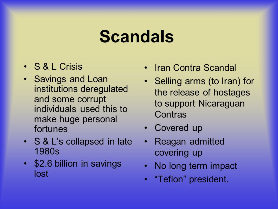 Scandals S & L Crisis Savings and Loan institutions deregulated and some corrupt individuals used this to make huge personal fortunes S & Ls collapsed in late 1980s $2.6 billion in savings lost Iran Contra Scandal Selling arms (to Iran) for the release of hostages to support Nicaraguan Contras Covered up Reagan admitted covering up No long term impact Teflon president.