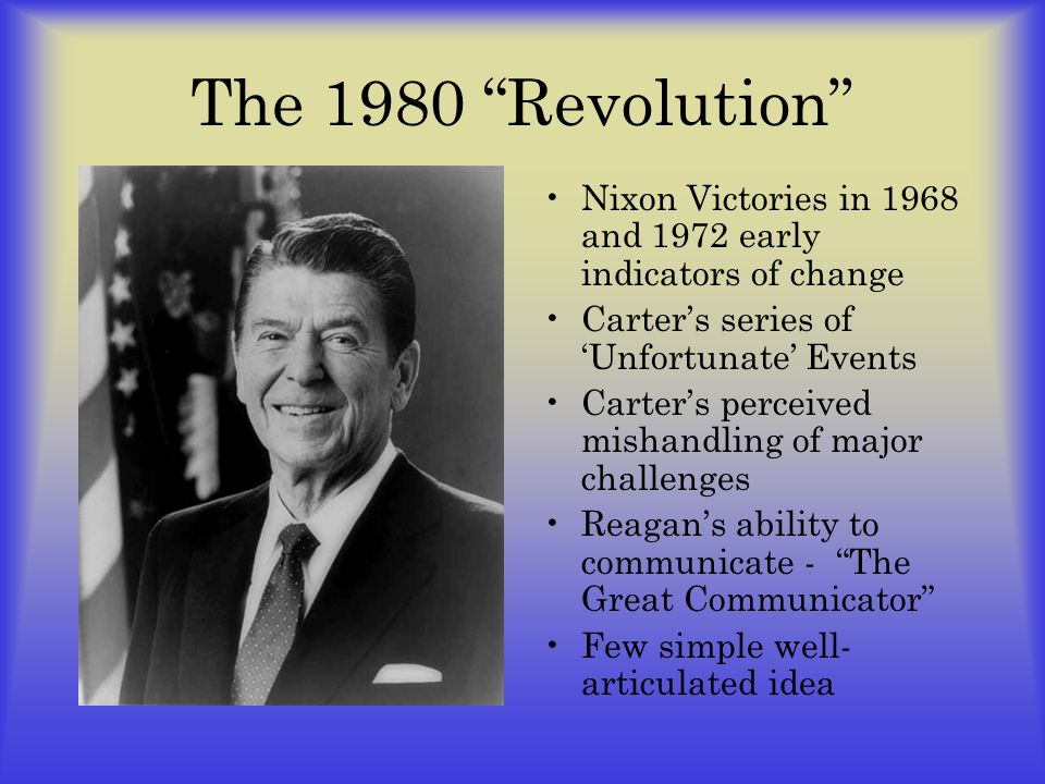 The 1980 Revolution Nixon Victories in 1968 and 1972 early indicators of change Carters series of Unfortunate Events Carters perceived mishandling of major challenges Reagans ability to communicate - The Great Communicator Few simple well- articulated idea