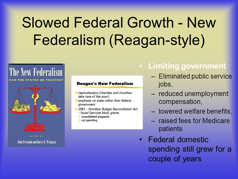 Slowed Federal Growth - New Federalism (Reagan-style) Limiting government –Eliminated public service jobs, –reduced unemployment compensation, –lowered welfare benefits, –raised fees for Medicare patients Federal domestic spending still grew for a couple of years