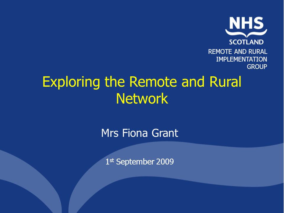 REMOTE AND RURAL IMPLEMENTATION GROUP Exploring the Remote and Rural Network Mrs Fiona Grant 1 st September 2009
