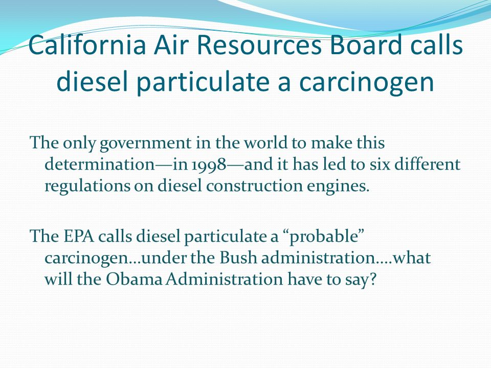 California Air Resources Board calls diesel particulate a carcinogen The only government in the world to make this determinationin 1998and it has led to six different regulations on diesel construction engines.