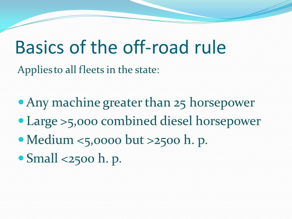 Basics of the off-road rule Applies to all fleets in the state: Any machine greater than 25 horsepower Large >5,000 combined diesel horsepower Medium 2500 h.