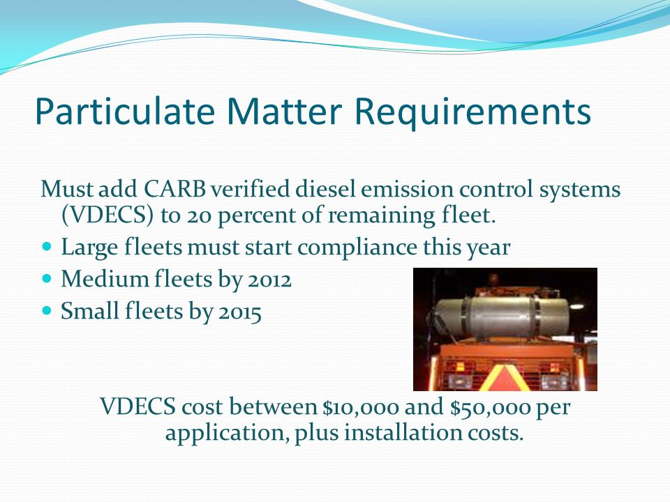 Particulate Matter Requirements Must add CARB verified diesel emission control systems (VDECS) to 20 percent of remaining fleet.