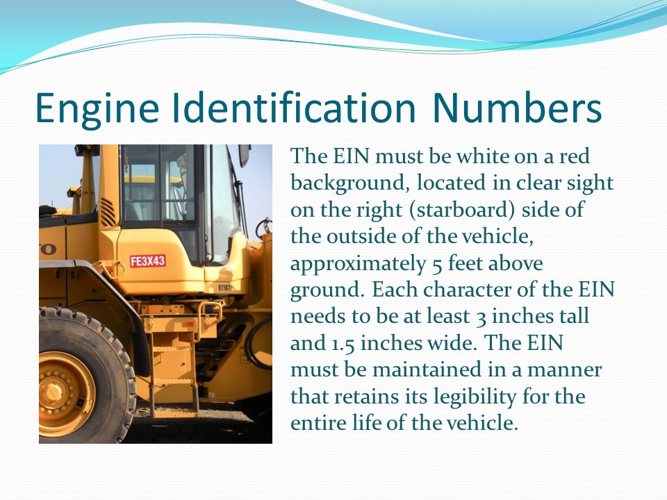 Engine Identification Numbers The EIN must be white on a red background, located in clear sight on the right (starboard) side of the outside of the vehicle, approximately 5 feet above ground.