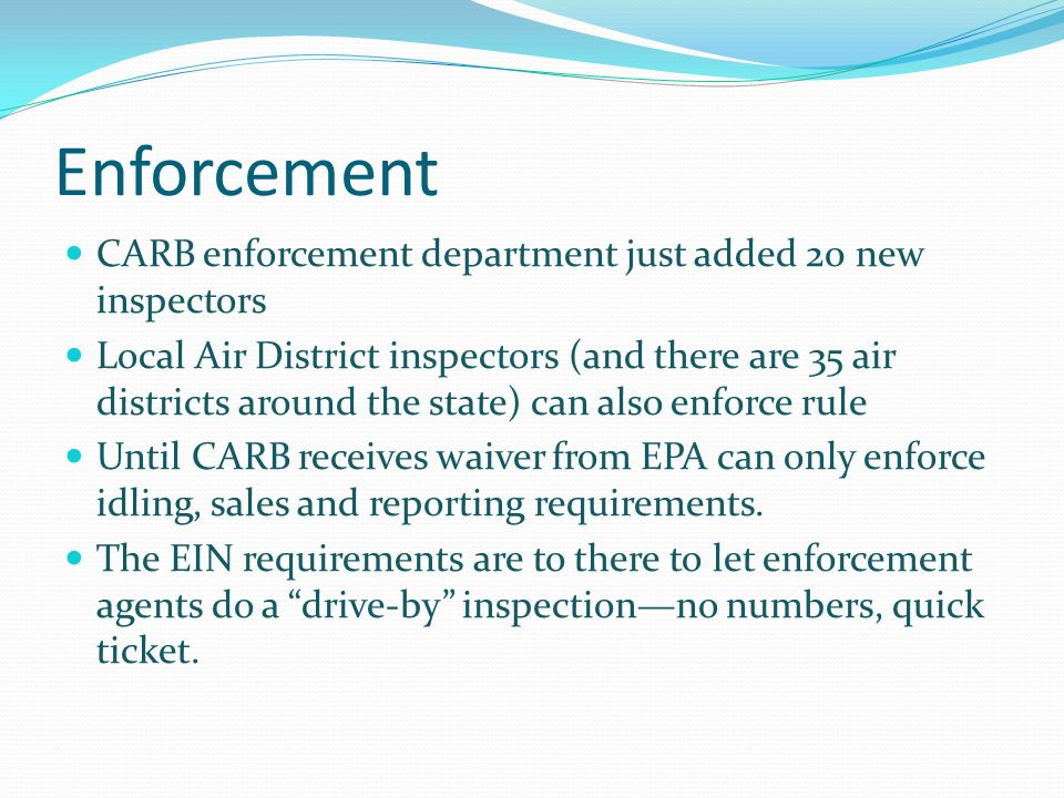Enforcement CARB enforcement department just added 20 new inspectors Local Air District inspectors (and there are 35 air districts around the state) can also enforce rule Until CARB receives waiver from EPA can only enforce idling, sales and reporting requirements.