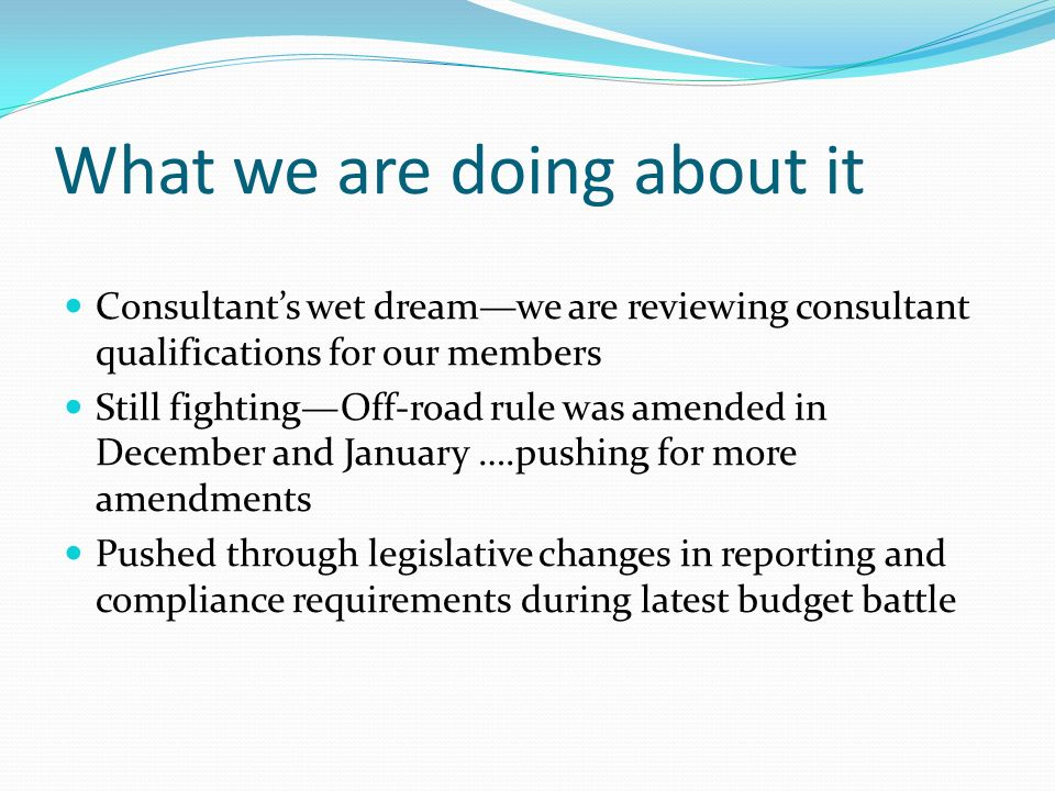 What we are doing about it Consultants wet dreamwe are reviewing consultant qualifications for our members Still fightingOff-road rule was amended in December and January ….pushing for more amendments Pushed through legislative changes in reporting and compliance requirements during latest budget battle