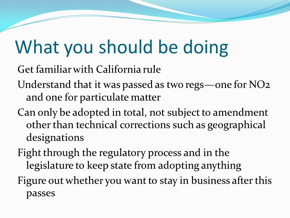 What you should be doing Get familiar with California rule Understand that it was passed as two regsone for NO2 and one for particulate matter Can only be adopted in total, not subject to amendment other than technical corrections such as geographical designations Fight through the regulatory process and in the legislature to keep state from adopting anything Figure out whether you want to stay in business after this passes