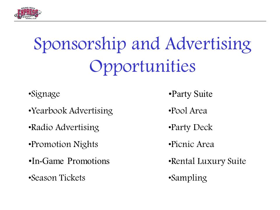 Sponsorship and Advertising Opportunities Signage Yearbook Advertising Radio Advertising Promotion Nights In-Game Promotions Season Tickets Party Suite Pool Area Party Deck Picnic Area Rental Luxury Suite Sampling