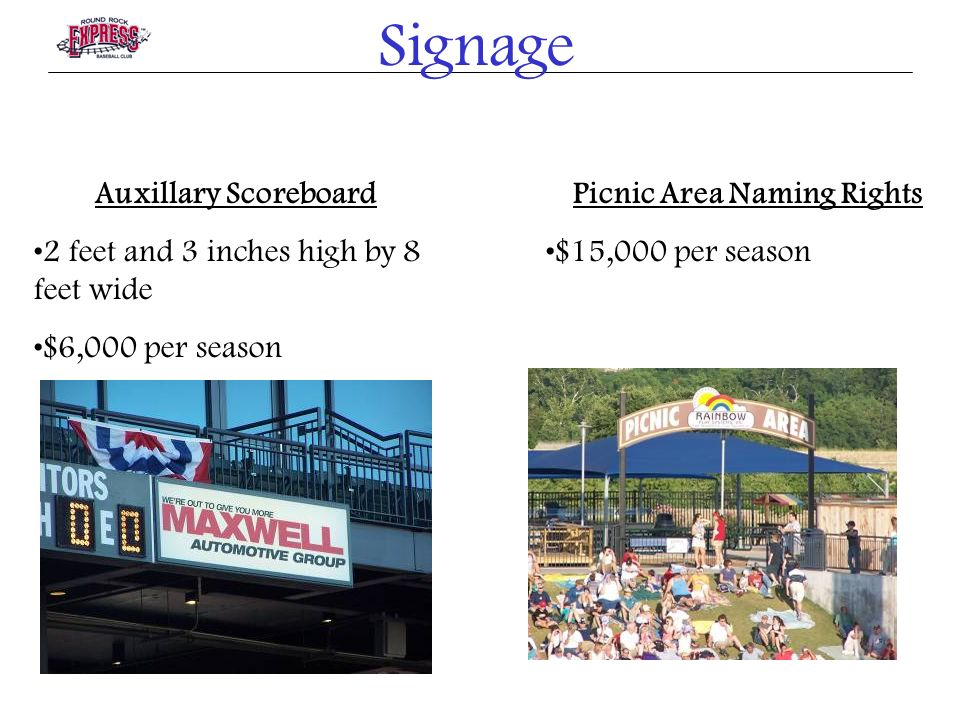 Signage Auxillary Scoreboard 2 feet and 3 inches high by 8 feet wide $6,000 per season Picnic Area Naming Rights $15,000 per season