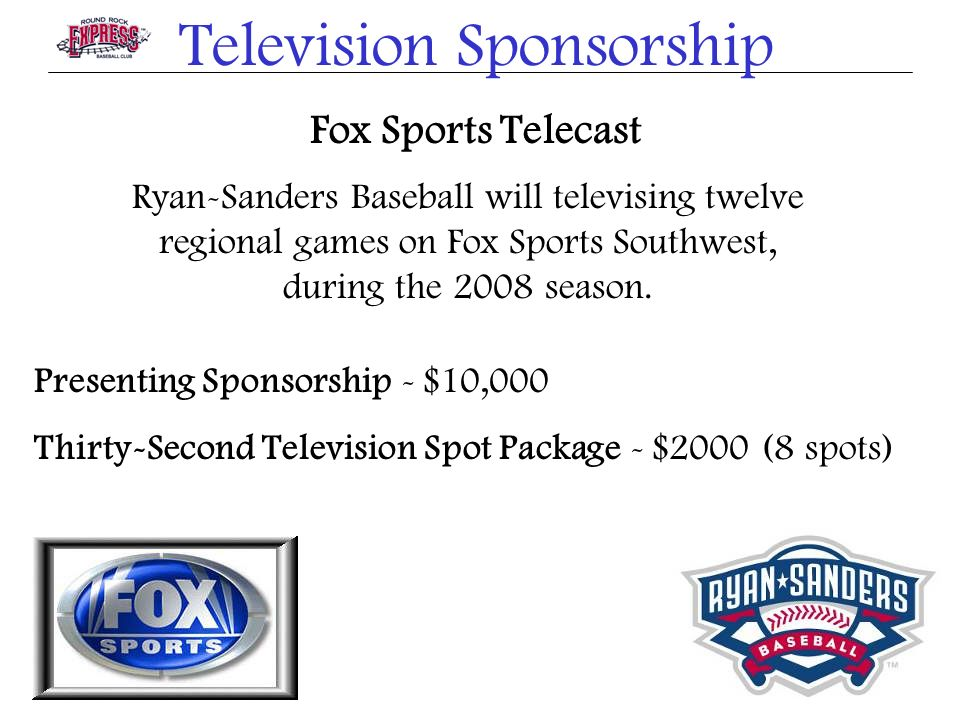 Television Sponsorship Fox Sports Telecast Ryan-Sanders Baseball will televising twelve regional games on Fox Sports Southwest, during the 2008 season.