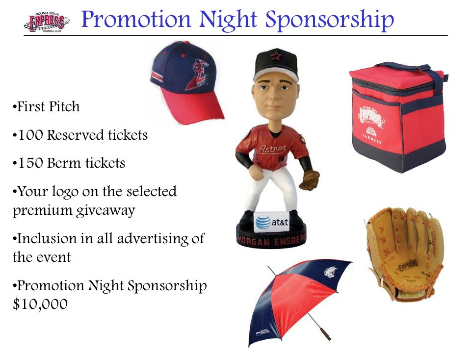 Promotion Night Sponsorship First Pitch 100 Reserved tickets 150 Berm tickets Your logo on the selected premium giveaway Inclusion in all advertising of the event Promotion Night Sponsorship $10,000