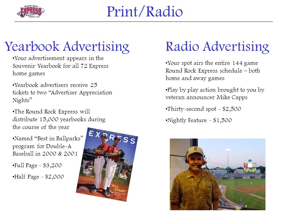 Yearbook Advertising Your advertisement appears in the Souvenir Yearbook for all 72 Express home games Yearbook advertisers receive 25 tickets to two Advertiser Appreciation Nights The Round Rock Express will distribute 15,000 yearbooks during the course of the year Named Best in Ballparks program for Double-A Baseball in 2000 & 2001 Full Page - $3,200 Half Page - $2,000 Radio Advertising Your spot airs the entire 144 game Round Rock Express schedule – both home and away games Play by play action brought to you by veteran announcer Mike Capps Thirty-second spot - $2,500 Nightly Feature - $1,500 Print/Radio