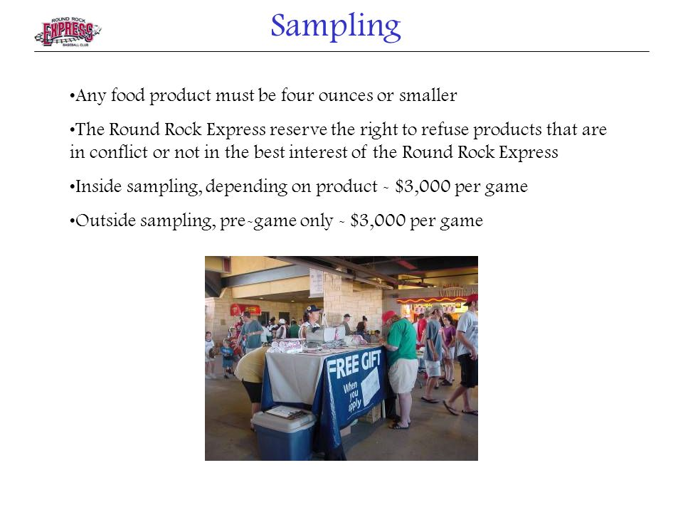 Any food product must be four ounces or smaller The Round Rock Express reserve the right to refuse products that are in conflict or not in the best interest of the Round Rock Express Inside sampling, depending on product - $3,000 per game Outside sampling, pre-game only - $3,000 per game Sampling