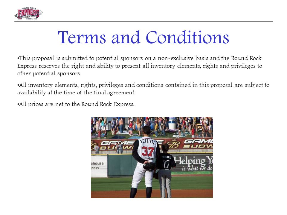 Terms and Conditions This proposal is submitted to potential sponsors on a non-exclusive basis and the Round Rock Express reserves the right and ability to present all inventory elements, rights and privileges to other potential sponsors.