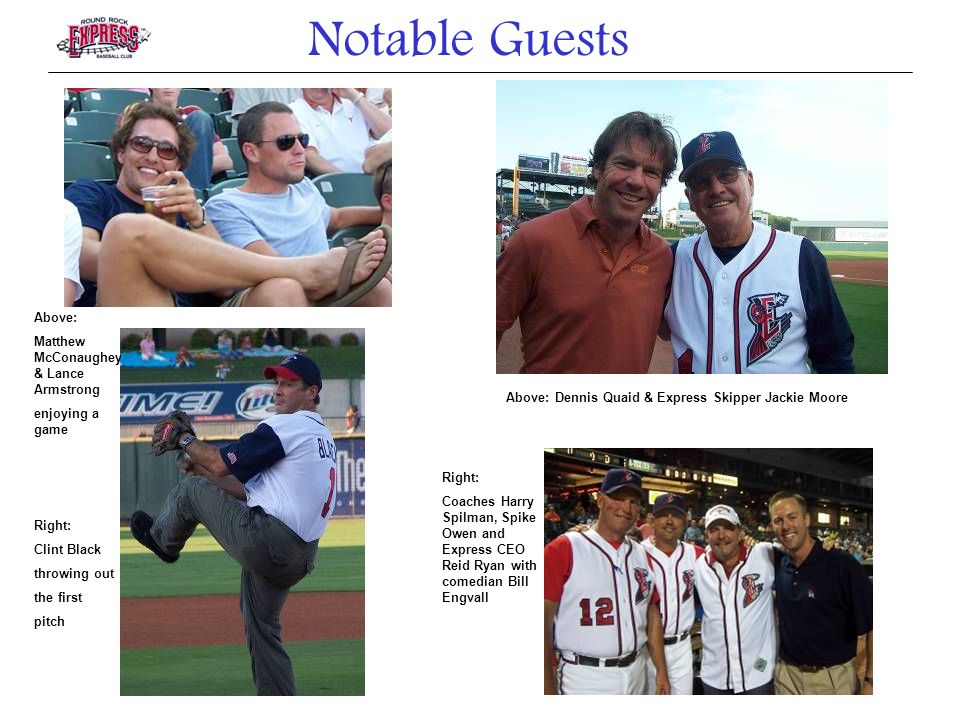 Above: Matthew McConaughey & Lance Armstrong enjoying a game Right: Clint Black throwing out the first pitch Above: Dennis Quaid & Express Skipper Jackie Moore Right: Coaches Harry Spilman, Spike Owen and Express CEO Reid Ryan with comedian Bill Engvall Notable Guests