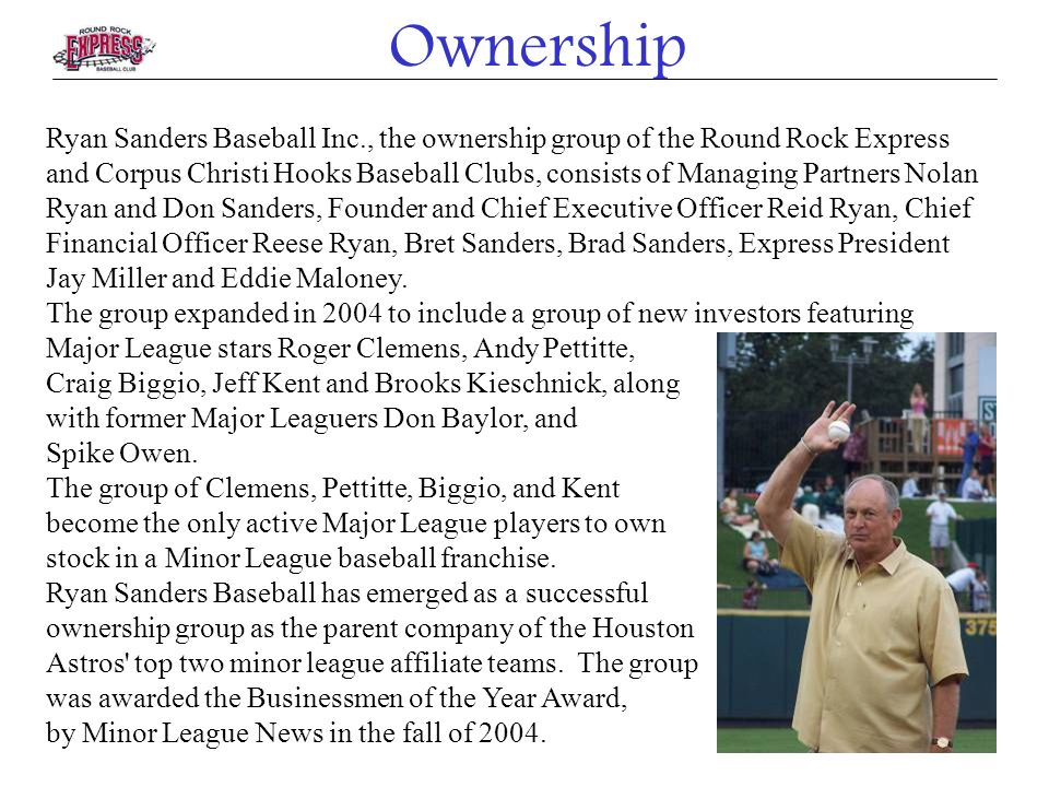 Ownership Ryan Sanders Baseball Inc., the ownership group of the Round Rock Express and Corpus Christi Hooks Baseball Clubs, consists of Managing Partners Nolan Ryan and Don Sanders, Founder and Chief Executive Officer Reid Ryan, Chief Financial Officer Reese Ryan, Bret Sanders, Brad Sanders, Express President Jay Miller and Eddie Maloney.
