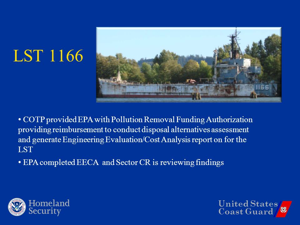 United States Coast Guard LST 1166 COTP provided EPA with Pollution Removal Funding Authorization providing reimbursement to conduct disposal alternatives assessment and generate Engineering Evaluation/Cost Analysis report on for the LST EPA completed EECA and Sector CR is reviewing findings