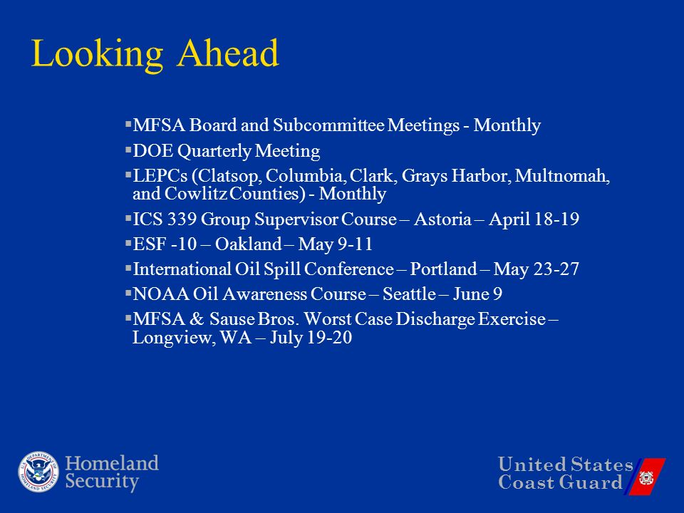 United States Coast Guard Looking Ahead MFSA Board and Subcommittee Meetings - Monthly DOE Quarterly Meeting LEPCs (Clatsop, Columbia, Clark, Grays Harbor, Multnomah, and Cowlitz Counties) - Monthly ICS 339 Group Supervisor Course – Astoria – April ESF -10 – Oakland – May 9-11 International Oil Spill Conference – Portland – May NOAA Oil Awareness Course – Seattle – June 9 MFSA & Sause Bros.